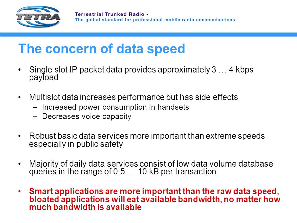 Summary TETRA provides a rich set of basic and advanced data services Data applications complement TETRA voice services IP over TETRA is a solid and robust platform for data applications Accessing data from the field opens totally new opportunities for public safety and other user segments Data speed in TETRA IP cover the majority of current needs