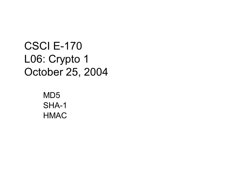 MD5 SHA-1 HMAC CSCI E-170 L06: Crypto 1 October 25, 2004