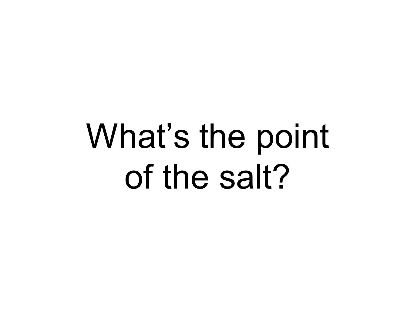 What's the point of the salt?