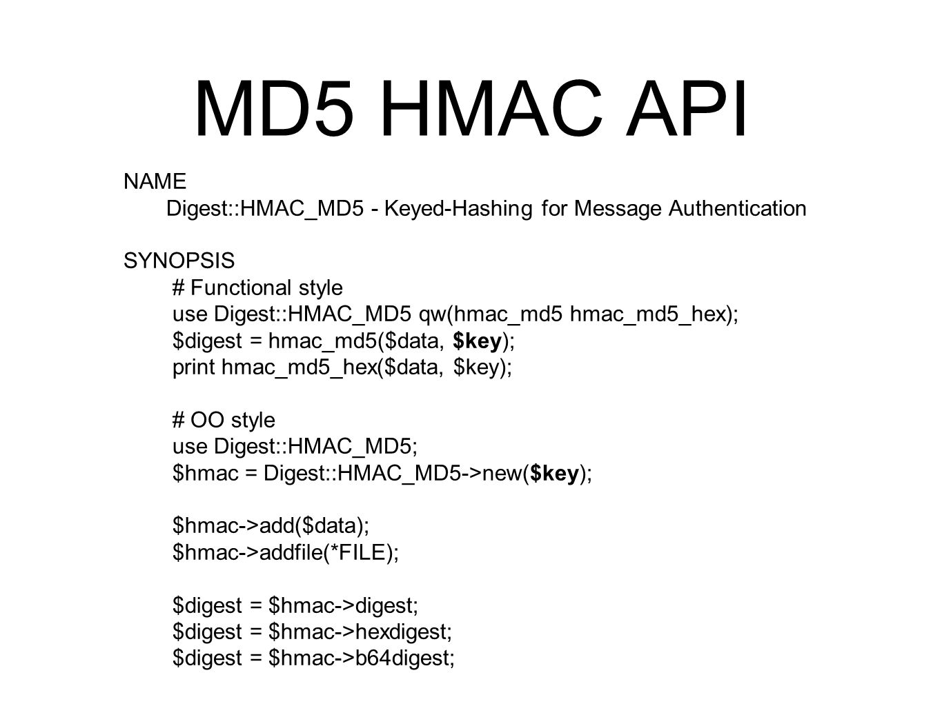 MD5 HMAC API NAME Digest::HMAC_MD5 - Keyed-Hashing for Message Authentication SYNOPSIS # Functional style use Digest::HMAC_MD5 qw(hmac_md5 hmac_md5_he