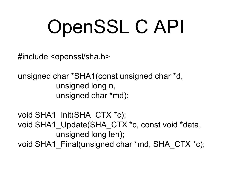 OpenSSL C API #include unsigned char *SHA1(const unsigned char *d, unsigned long n, unsigned char *md); void SHA1_Init(SHA_CTX *c); void SHA1_Update(SHA_CTX *c, const void *data, unsigned long len); void SHA1_Final(unsigned char *md, SHA_CTX *c);