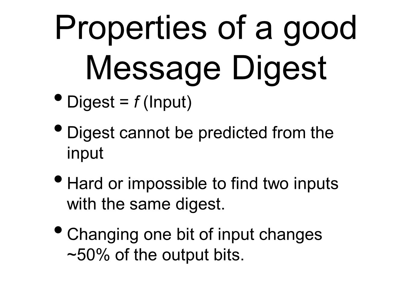 Digest = f (Input) Digest cannot be predicted from the input Hard or impossible to find two inputs with the same digest. Changing one bit of input cha