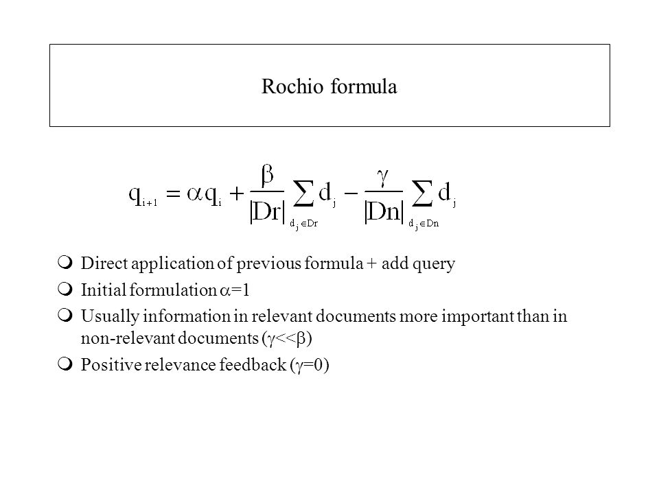 Rochio formula mDirect application of previous formula + add query mInitial formulation  =1 mUsually information in relevant documents more important than in non-relevant documents (  <<  ) mPositive relevance feedback (  =0)