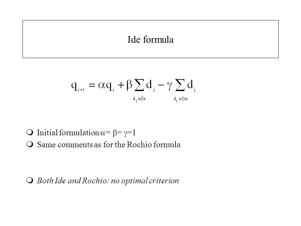 Ide formula mInitial formulation  =  =  =1 mSame comments as for the Rochio formula mBoth Ide and Rochio: no optimal criterion