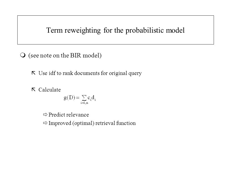 Term reweighting for the probabilistic model m(see note on the BIR model) ãUse idf to rank documents for original query ãCalculate  Predict relevance
