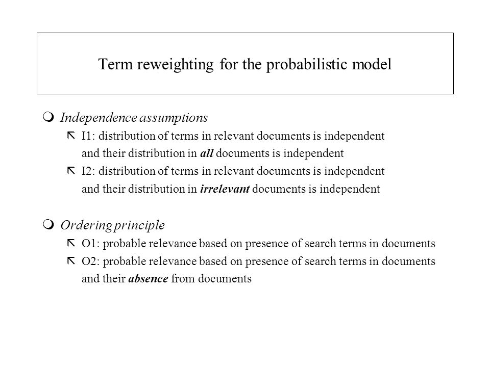 Term reweighting for the probabilistic model mIndependence assumptions ãI1: distribution of terms in relevant documents is independent and their distr