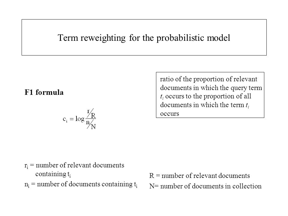 Term reweighting for the probabilistic model F1 formula r i = number of relevant documents containing t i n i = number of documents containing t i ratio of the proportion of relevant documents in which the query term t i occurs to the proportion of all documents in which the term t i occurs R = number of relevant documents N= number of documents in collection