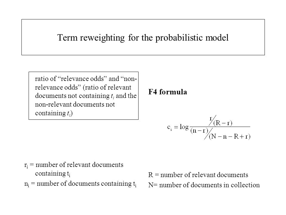 "Term reweighting for the probabilistic model ratio of ""relevance odds"" and ""non- relevance odds"" (ratio of relevant documents not containing t i and t"