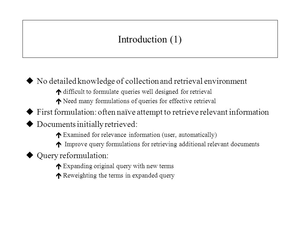 Introduction (1) uNo detailed knowledge of collection and retrieval environment édifficult to formulate queries well designed for retrieval éNeed many formulations of queries for effective retrieval uFirst formulation: often naïve attempt to retrieve relevant information uDocuments initially retrieved: éExamined for relevance information (user, automatically) é Improve query formulations for retrieving additional relevant documents uQuery reformulation: éExpanding original query with new terms éReweighting the terms in expanded query