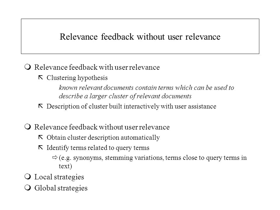 Relevance feedback without user relevance mRelevance feedback with user relevance ãClustering hypothesis known relevant documents contain terms which can be used to describe a larger cluster of relevant documents ãDescription of cluster built interactively with user assistance mRelevance feedback without user relevance ãObtain cluster description automatically ãIdentify terms related to query terms  (e.g.