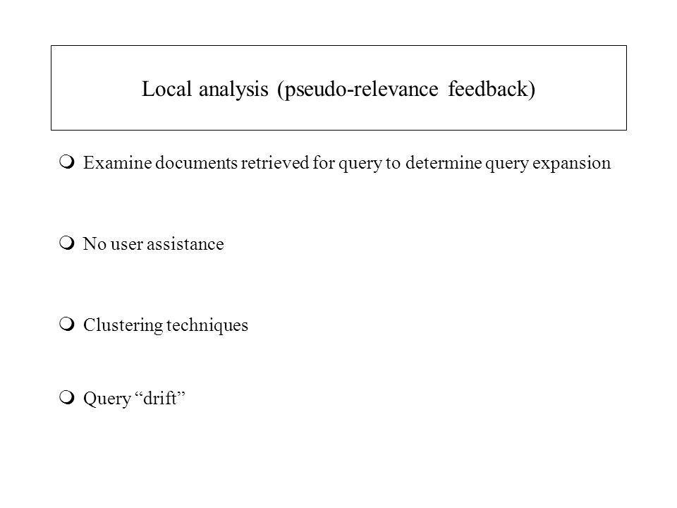 Local analysis (pseudo-relevance feedback) mExamine documents retrieved for query to determine query expansion mNo user assistance mClustering techniq