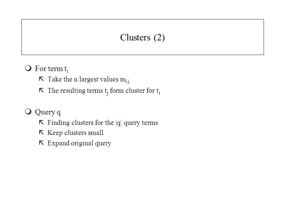 Clusters (2) mFor term t i ãTake the n largest values m i,j ãThe resulting terms t j form cluster for t i mQuery q ãFinding clusters for the |q| query terms ãKeep clusters small ãExpand original query