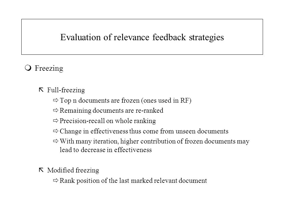 Evaluation of relevance feedback strategies mFreezing ãFull-freezing  Top n documents are frozen (ones used in RF)  Remaining documents are re-ranked  Precision-recall on whole ranking  Change in effectiveness thus come from unseen documents  With many iteration, higher contribution of frozen documents may lead to decrease in effectiveness ãModified freezing  Rank position of the last marked relevant document