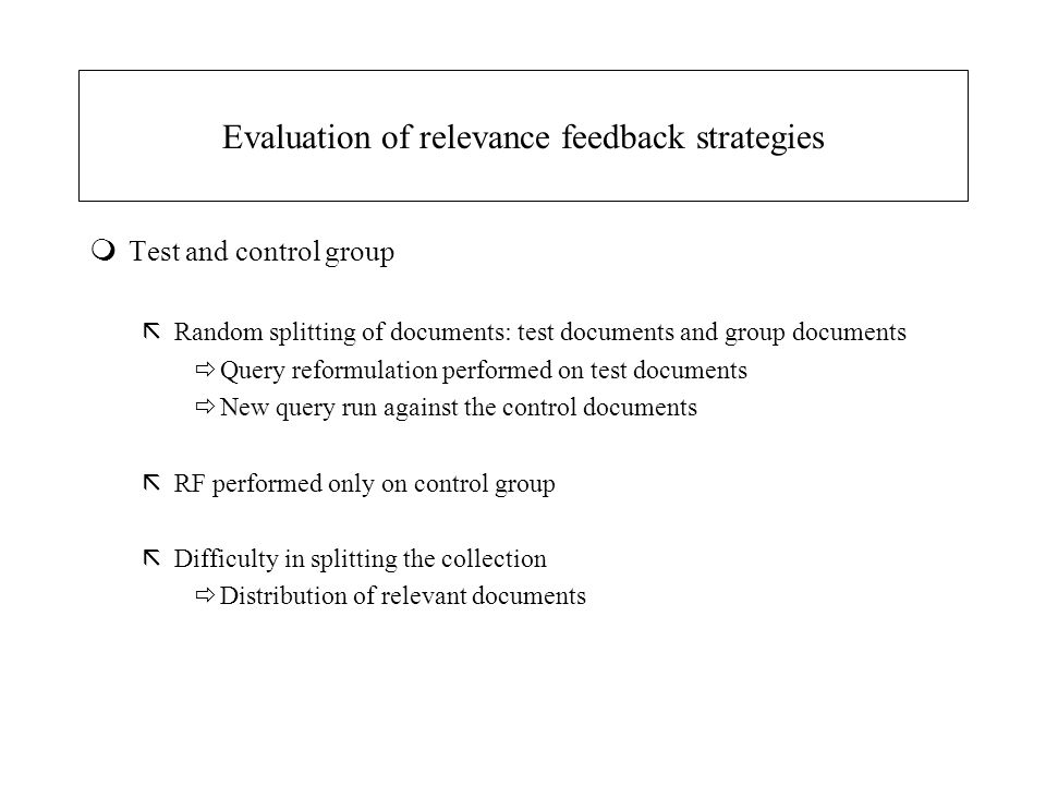 Evaluation of relevance feedback strategies mTest and control group ãRandom splitting of documents: test documents and group documents  Query reformu