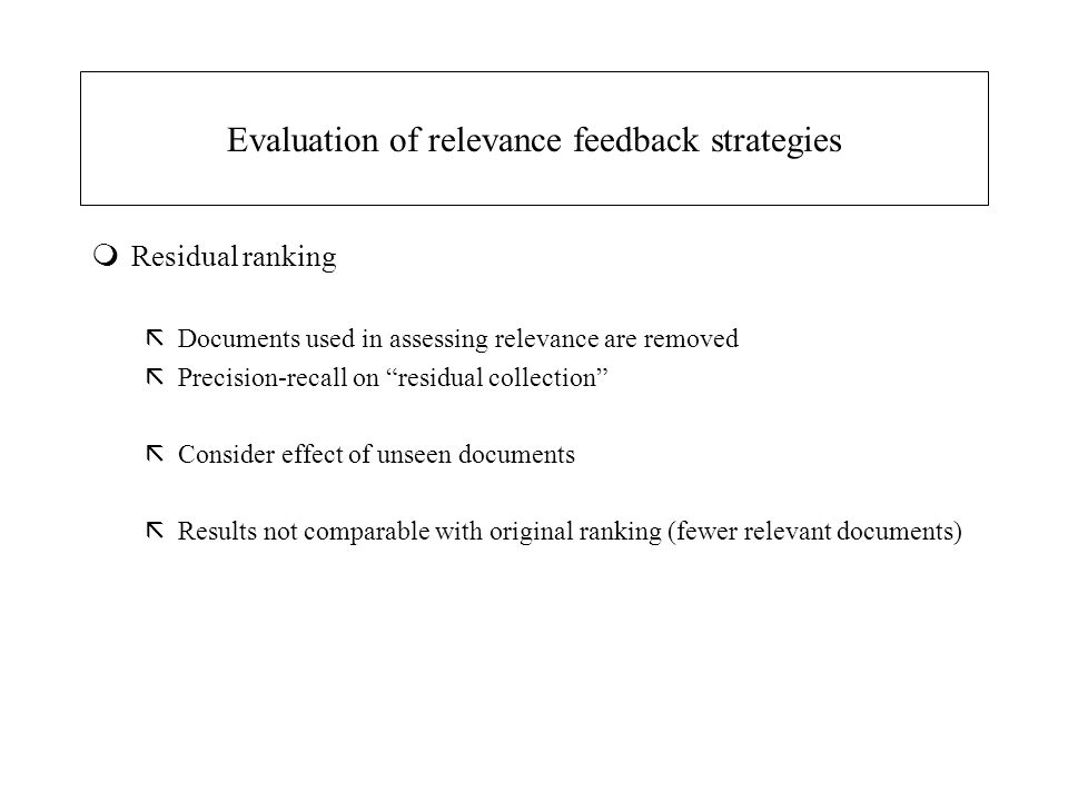 Evaluation of relevance feedback strategies mResidual ranking ãDocuments used in assessing relevance are removed ãPrecision-recall on residual collection ãConsider effect of unseen documents ãResults not comparable with original ranking (fewer relevant documents)