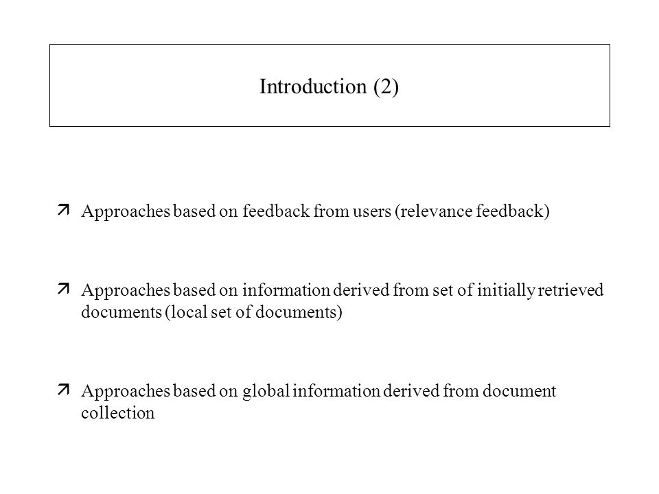 Introduction (2) äApproaches based on feedback from users (relevance feedback) äApproaches based on information derived from set of initially retrieved documents (local set of documents) äApproaches based on global information derived from document collection