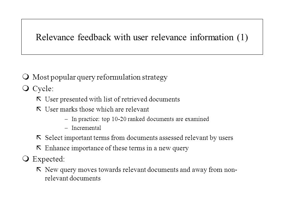 Relevance feedback with user relevance information (1) mMost popular query reformulation strategy mCycle: ãUser presented with list of retrieved docum