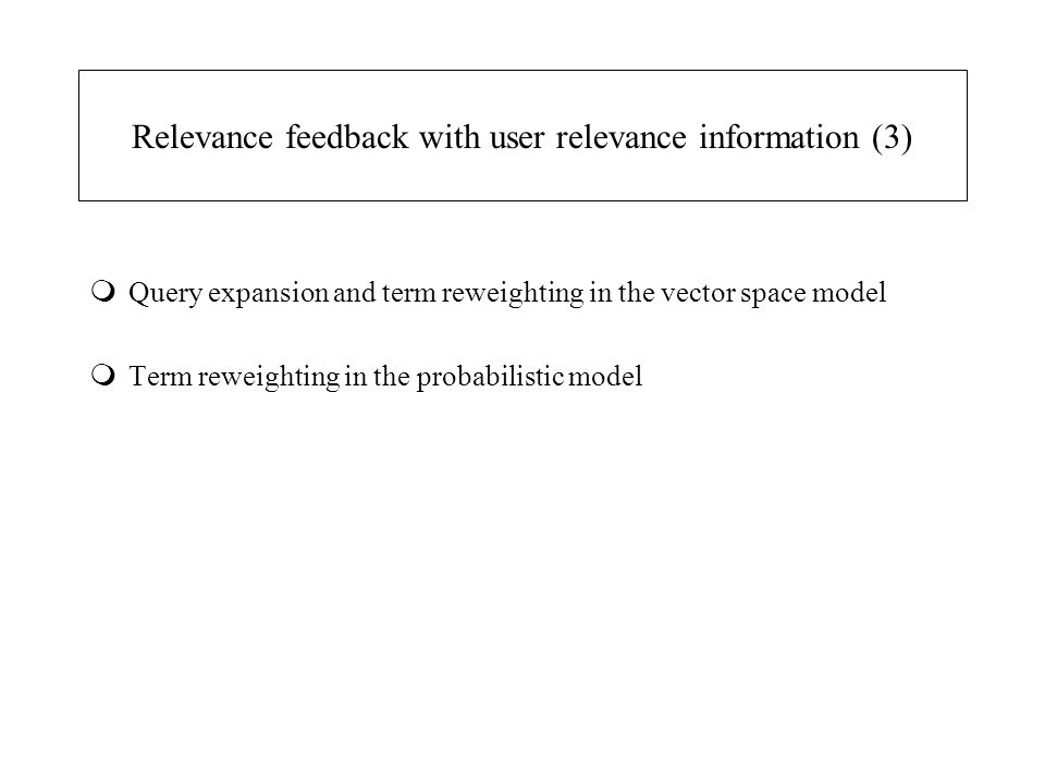 Relevance feedback with user relevance information (3) mQuery expansion and term reweighting in the vector space model mTerm reweighting in the probabilistic model