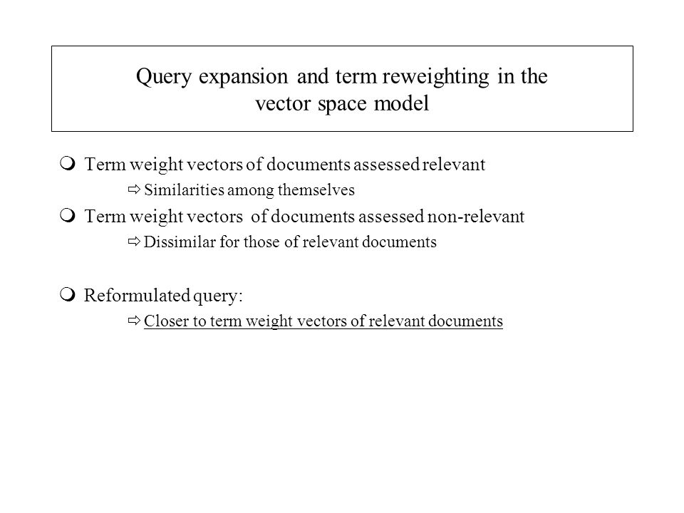 Query expansion and term reweighting in the vector space model mTerm weight vectors of documents assessed relevant  Similarities among themselves mTerm weight vectors of documents assessed non-relevant  Dissimilar for those of relevant documents mReformulated query:  Closer to term weight vectors of relevant documents