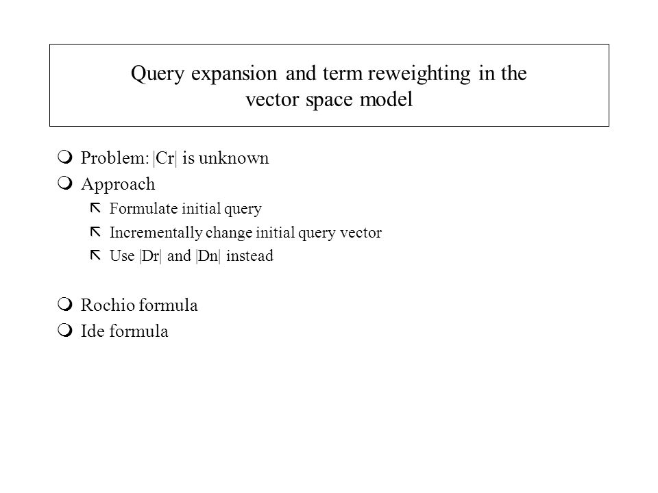 Query expansion and term reweighting in the vector space model mProblem: |Cr| is unknown mApproach ãFormulate initial query ãIncrementally change init