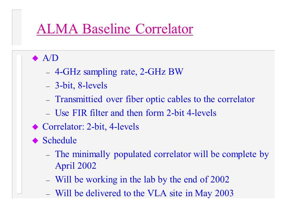 ALMA Baseline Correlator u A/D – 4-GHz sampling rate, 2-GHz BW – 3-bit, 8-levels – Transmittied over fiber optic cables to the correlator – Use FIR fi