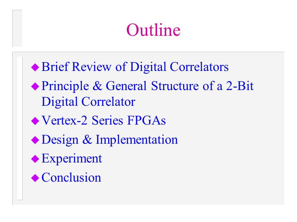 Outline u Brief Review of Digital Correlators u Principle & General Structure of a 2-Bit Digital Correlator u Vertex-2 Series FPGAs u Design & Impleme