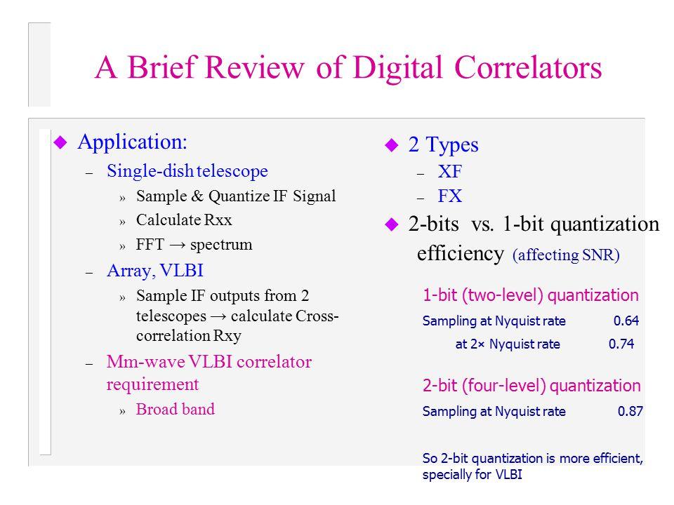 A Brief Review of Digital Correlators u Application: – Single-dish telescope » Sample & Quantize IF Signal » Calculate Rxx » FFT → spectrum – Array, V