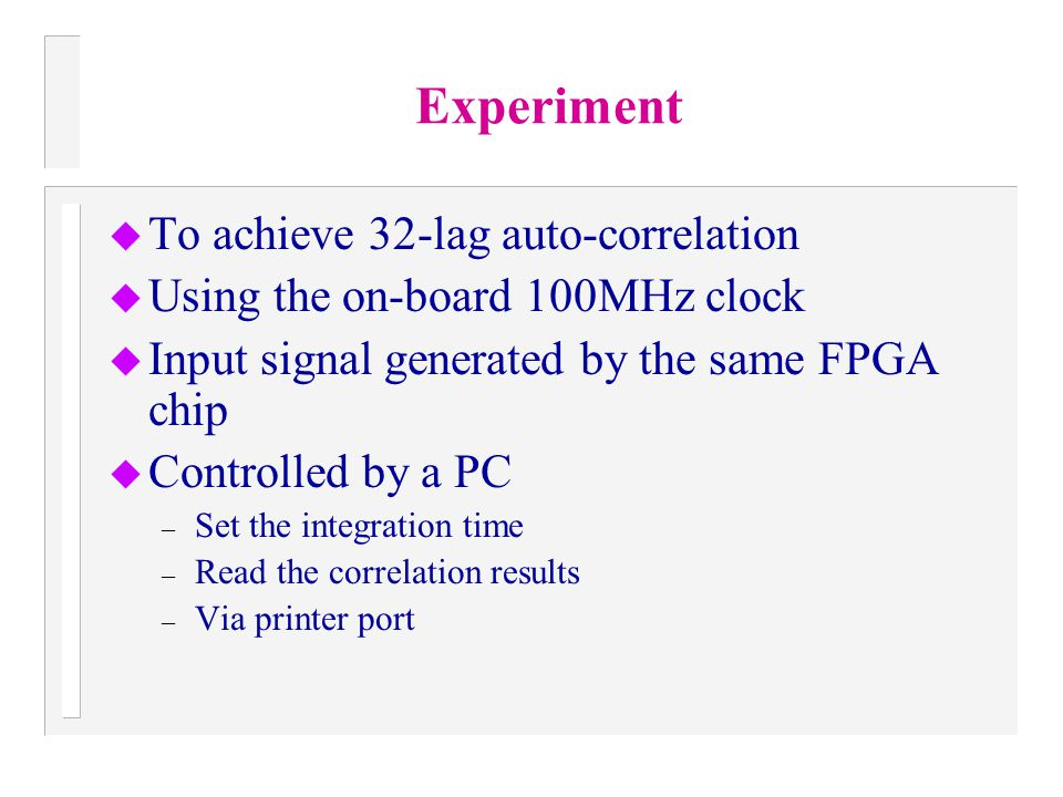 Experiment u To achieve 32-lag auto-correlation u Using the on-board 100MHz clock u Input signal generated by the same FPGA chip u Controlled by a PC