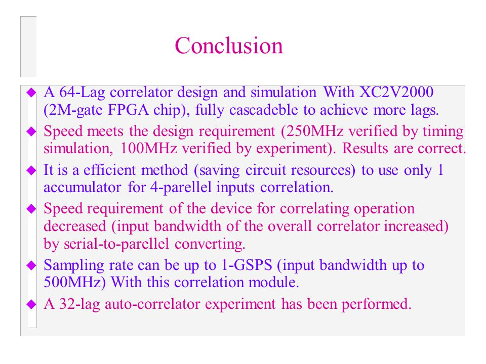 Conclusion u A 64-Lag correlator design and simulation With XC2V2000 (2M-gate FPGA chip), fully cascadeble to achieve more lags. u Speed meets the des