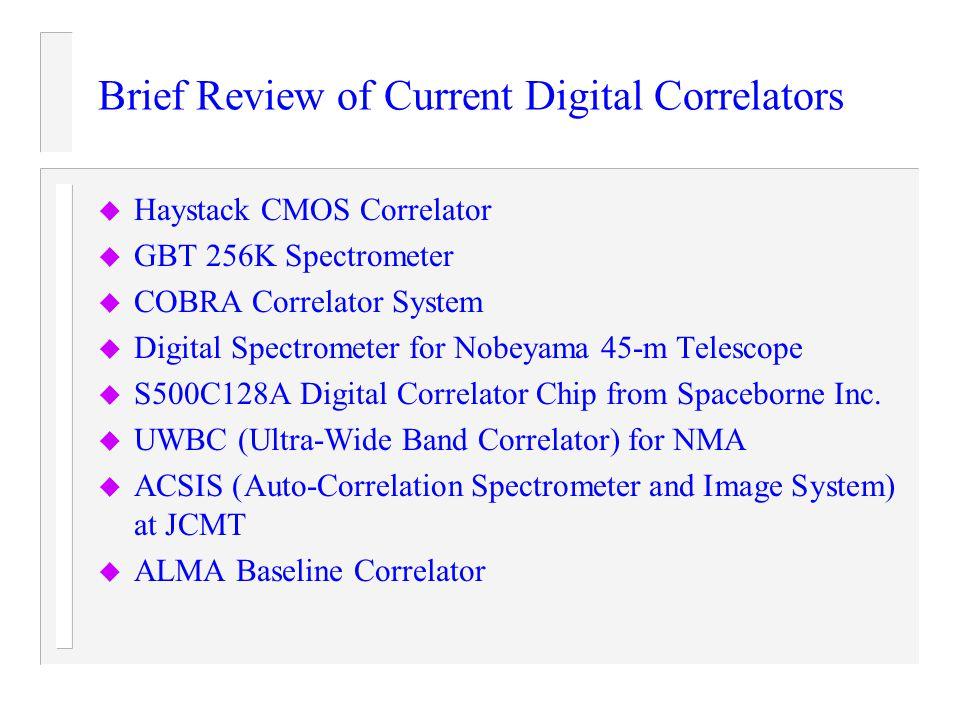 Brief Review of Current Digital Correlators u Haystack CMOS Correlator u GBT 256K Spectrometer u COBRA Correlator System u Digital Spectrometer for No
