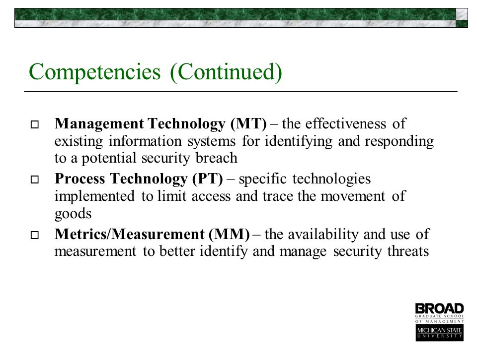 Competencies (Continued)  Management Technology (MT) – the effectiveness of existing information systems for identifying and responding to a potential security breach  Process Technology (PT) – specific technologies implemented to limit access and trace the movement of goods  Metrics/Measurement (MM) – the availability and use of measurement to better identify and manage security threats