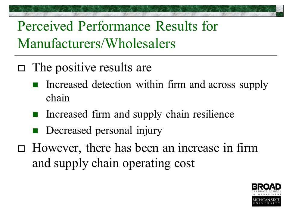 Perceived Performance Results for Manufacturers/Wholesalers  The positive results are Increased detection within firm and across supply chain Increased firm and supply chain resilience Decreased personal injury  However, there has been an increase in firm and supply chain operating cost