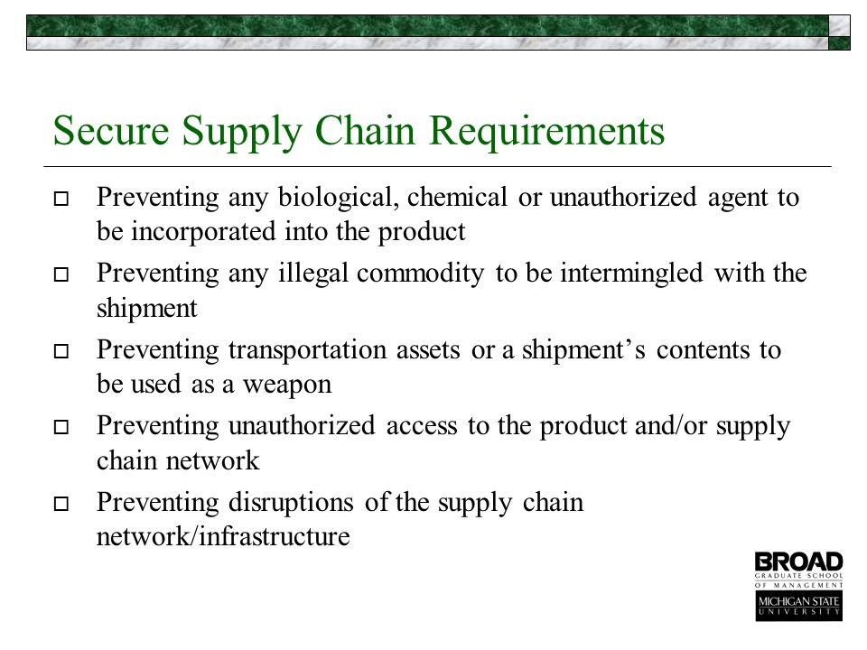 Secure Supply Chain Requirements  Preventing any biological, chemical or unauthorized agent to be incorporated into the product  Preventing any illegal commodity to be intermingled with the shipment  Preventing transportation assets or a shipment's contents to be used as a weapon  Preventing unauthorized access to the product and/or supply chain network  Preventing disruptions of the supply chain network/infrastructure