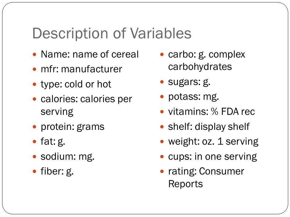 Description of Variables Name: name of cereal mfr: manufacturer type: cold or hot calories: calories per serving protein: grams fat: g.