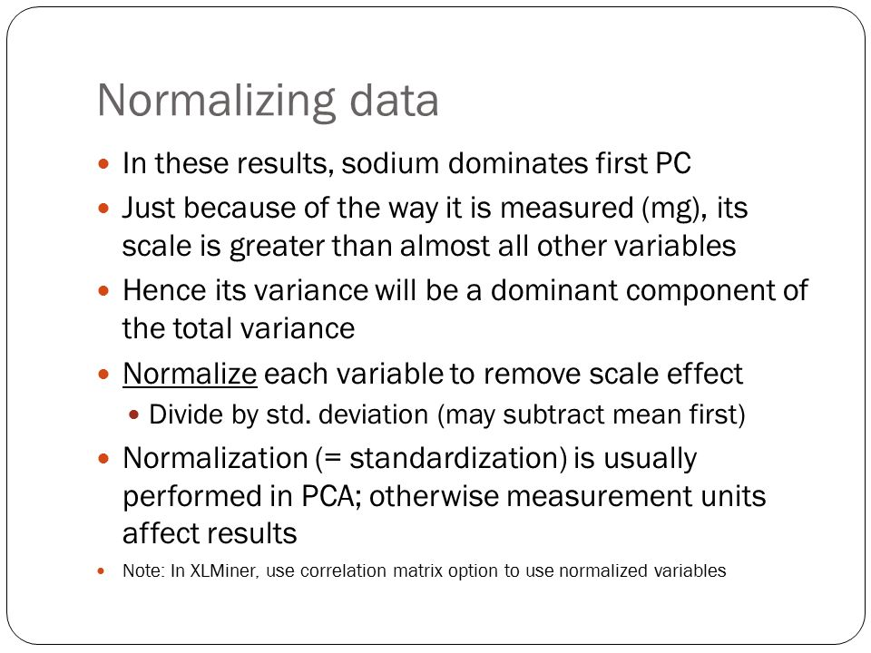 Normalizing data In these results, sodium dominates first PC Just because of the way it is measured (mg), its scale is greater than almost all other variables Hence its variance will be a dominant component of the total variance Normalize each variable to remove scale effect Divide by std.