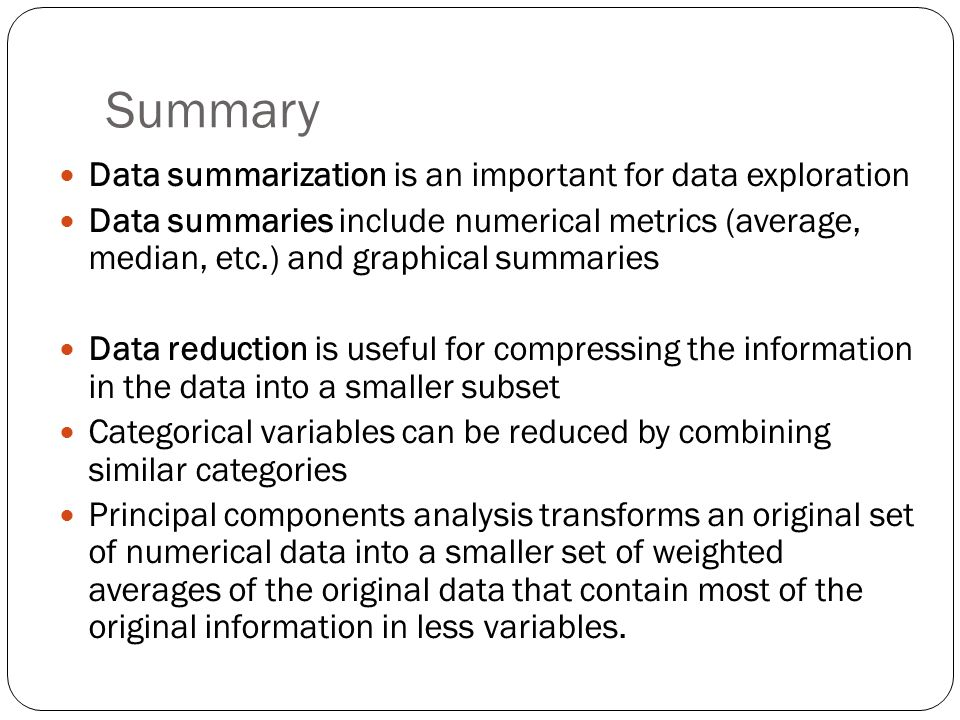 Summary Data summarization is an important for data exploration Data summaries include numerical metrics (average, median, etc.) and graphical summaries Data reduction is useful for compressing the information in the data into a smaller subset Categorical variables can be reduced by combining similar categories Principal components analysis transforms an original set of numerical data into a smaller set of weighted averages of the original data that contain most of the original information in less variables.
