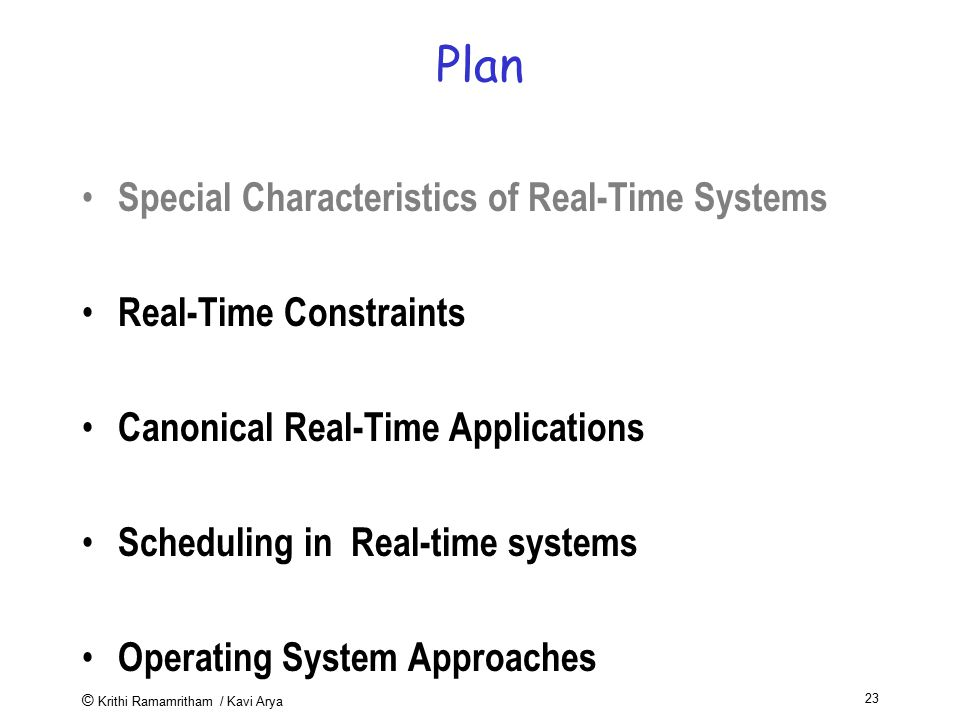 © Krithi Ramamritham / Kavi Arya 23 Plan Special Characteristics of Real-Time Systems Real-Time Constraints Canonical Real-Time Applications Schedulin