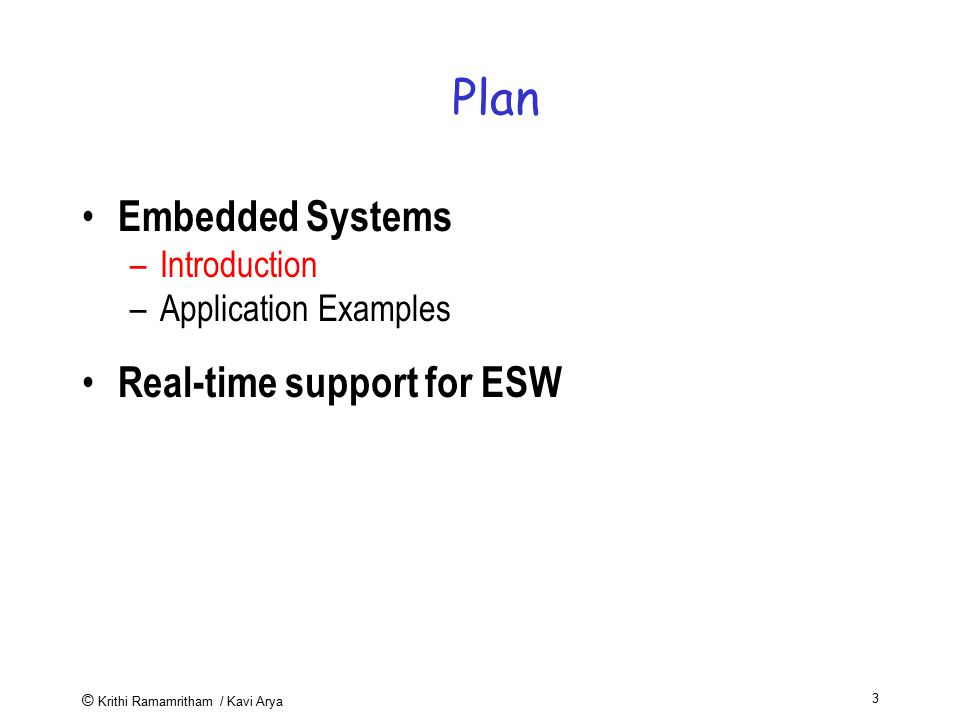 © Krithi Ramamritham / Kavi Arya 3 Plan Embedded Systems –Introduction –Application Examples Real-time support for ESW