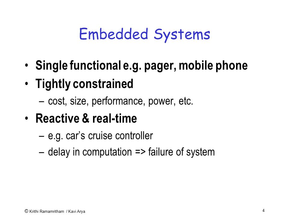 © Krithi Ramamritham / Kavi Arya 4 Embedded Systems Single functional e.g. pager, mobile phone Tightly constrained –cost, size, performance, power, et