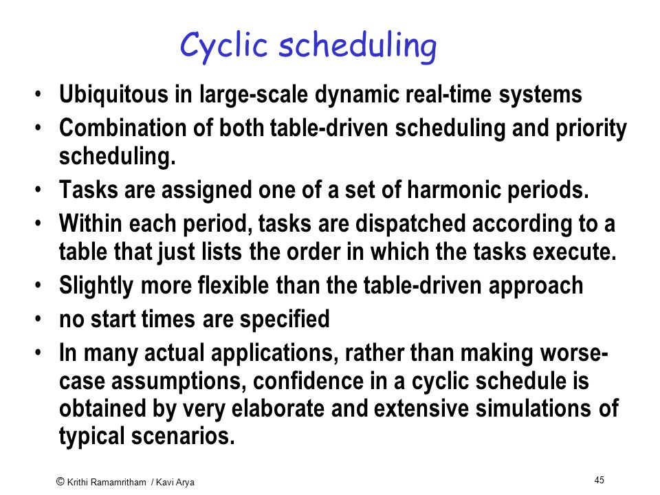 © Krithi Ramamritham / Kavi Arya 45 Cyclic scheduling Ubiquitous in large-scale dynamic real-time systems Combination of both table-driven scheduling