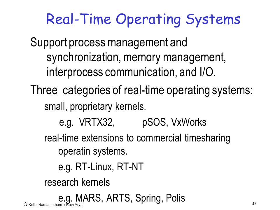 © Krithi Ramamritham / Kavi Arya 47 Real-Time Operating Systems Support process management and synchronization, memory management, interprocess commun