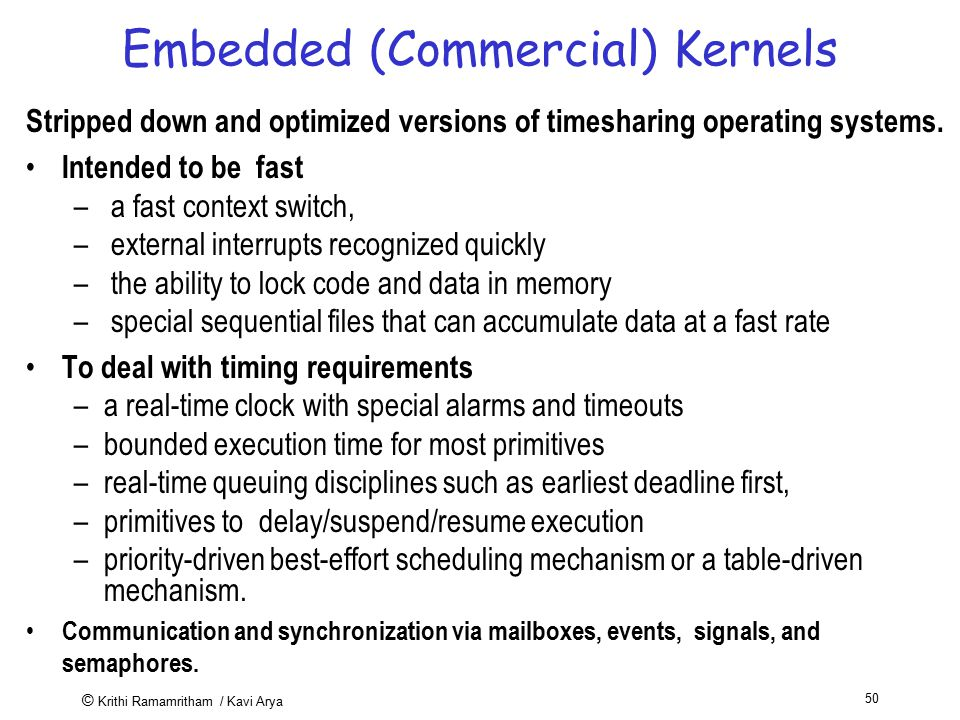 © Krithi Ramamritham / Kavi Arya 50 Embedded (Commercial) Kernels Stripped down and optimized versions of timesharing operating systems. Intended to b