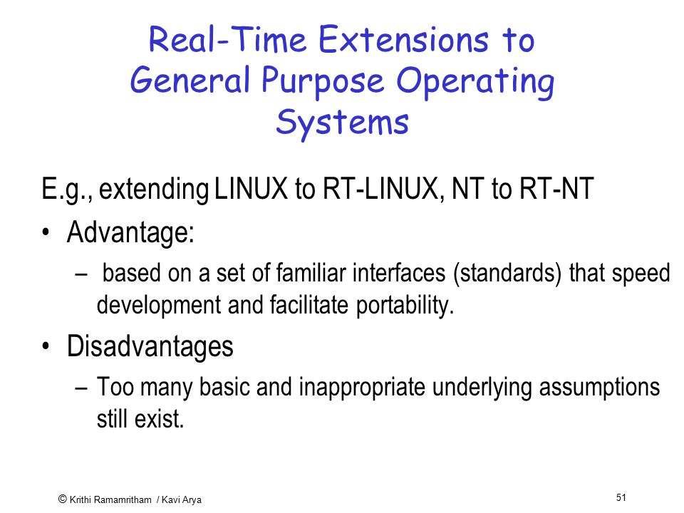 © Krithi Ramamritham / Kavi Arya 51 Real-Time Extensions to General Purpose Operating Systems E.g., extending LINUX to RT-LINUX, NT to RT-NT Advantage