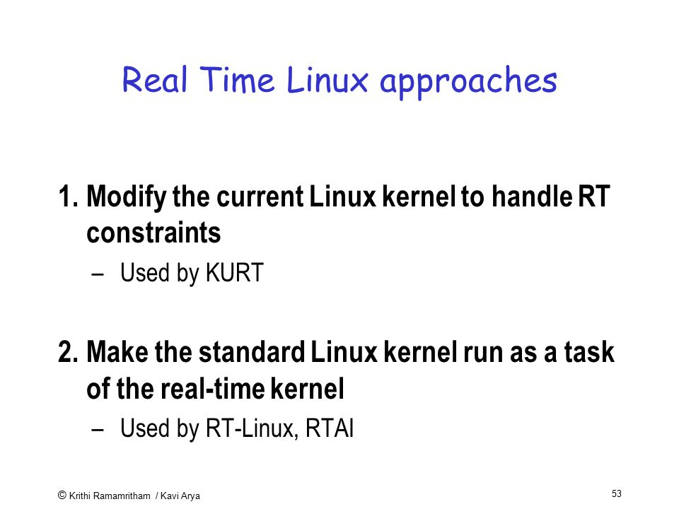 © Krithi Ramamritham / Kavi Arya 53 Real Time Linux approaches 1.Modify the current Linux kernel to handle RT constraints –Used by KURT 2.Make the sta