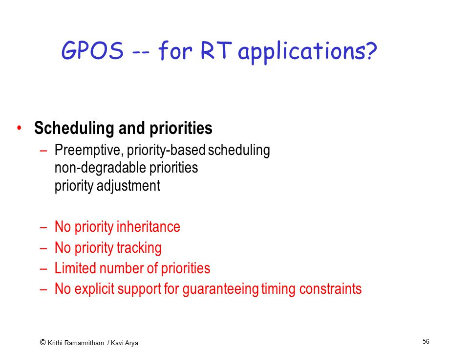 © Krithi Ramamritham / Kavi Arya 56 GPOS -- for RT applications? Scheduling and priorities –Preemptive, priority-based scheduling non-degradable prior