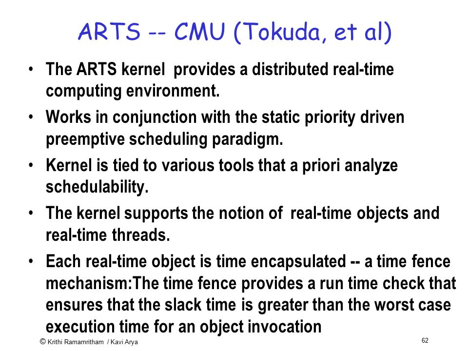 © Krithi Ramamritham / Kavi Arya 62 ARTS -- CMU (Tokuda, et al) The ARTS kernel provides a distributed real-time computing environment. Works in conju
