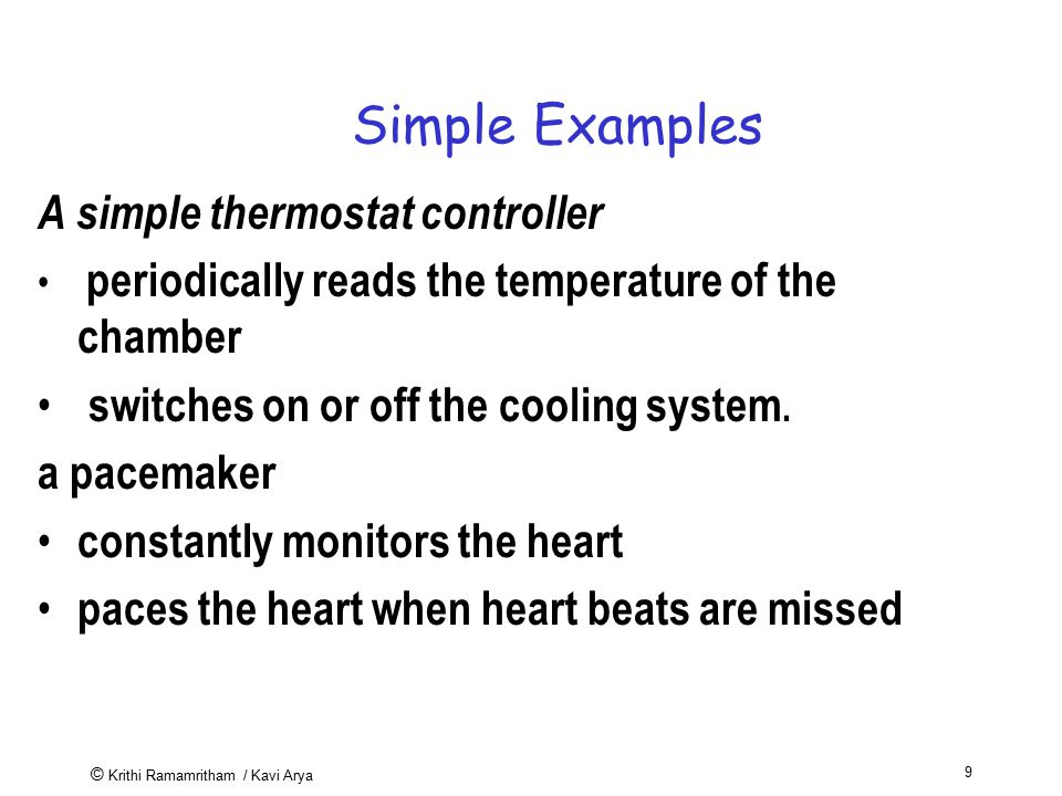 © Krithi Ramamritham / Kavi Arya 9 Simple Examples A simple thermostat controller periodically reads the temperature of the chamber switches on or off