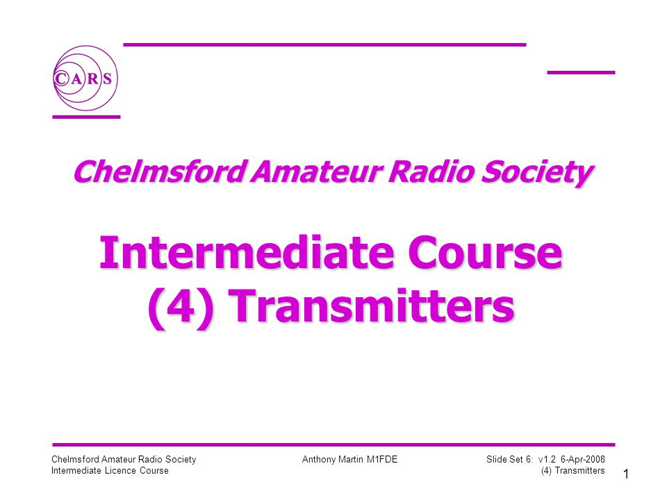 2 Chelmsford Amateur Radio Society Intermediate Licence Course Anthony Martin M1FDE Slide Set 6: v1.2 6-Apr-2008 (4) Transmitters Transmitters Summary –Block diagrams of transmitters –Oscillators for generating a carrier –Operation of mixers –Modulators –AM, FM, and SSB modulation –Harmonics –Filters