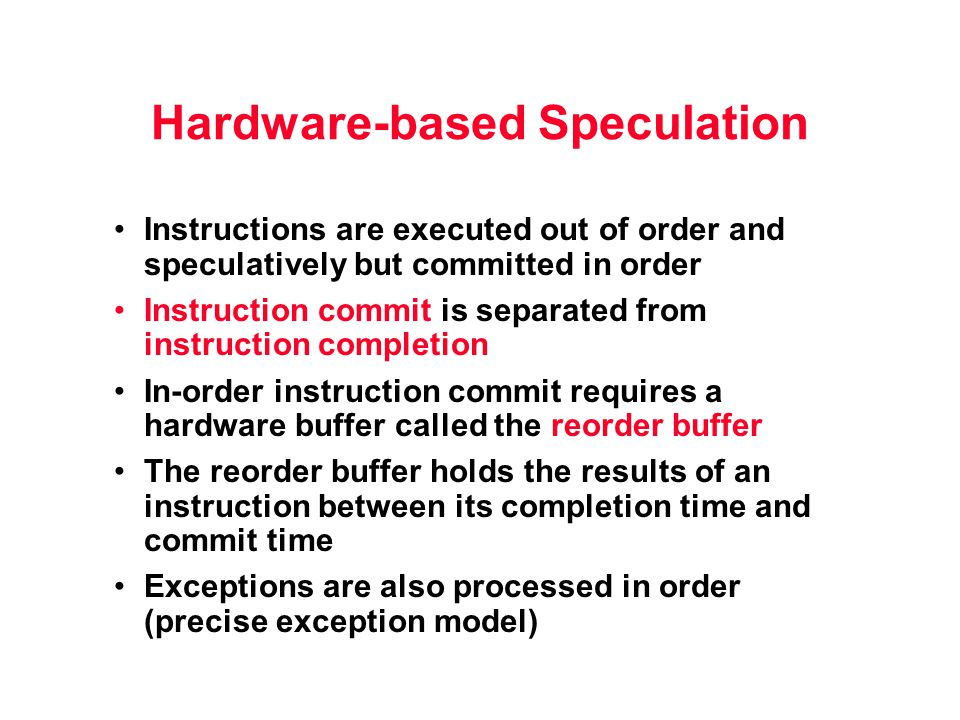 Hardware-based Speculation Instructions are executed out of order and speculatively but committed in order Instruction commit is separated from instruction completion In-order instruction commit requires a hardware buffer called the reorder buffer The reorder buffer holds the results of an instruction between its completion time and commit time Exceptions are also processed in order (precise exception model)