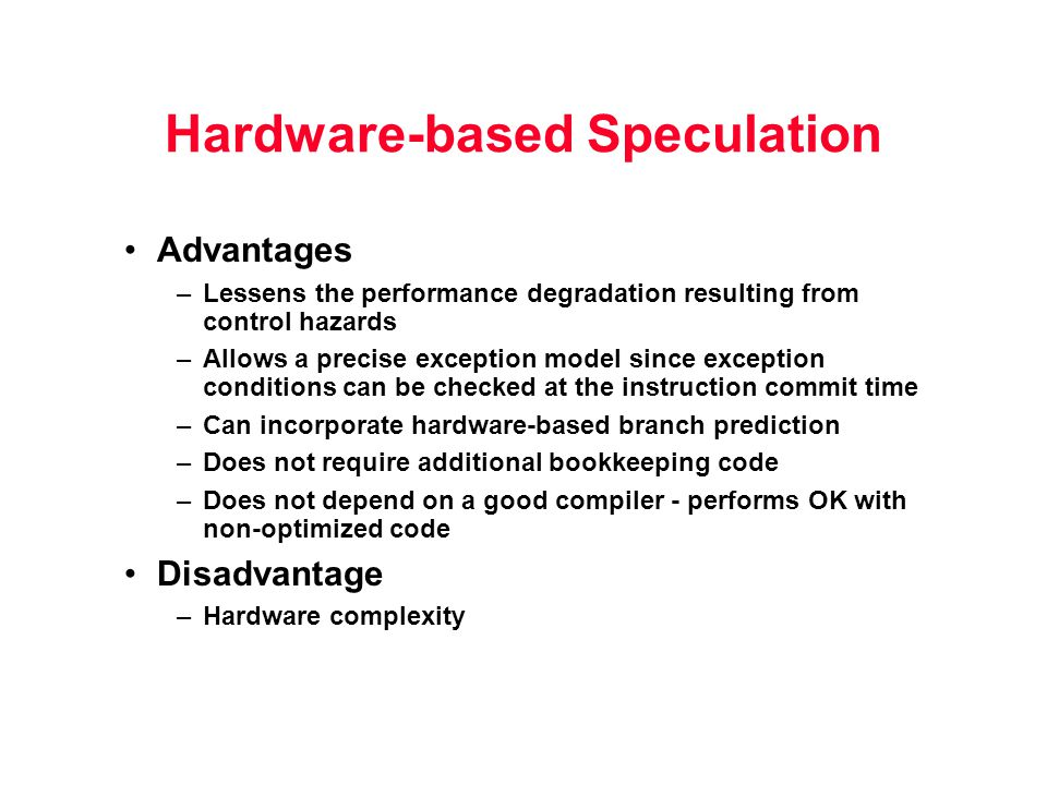 Hardware-based Speculation Advantages –Lessens the performance degradation resulting from control hazards –Allows a precise exception model since exce